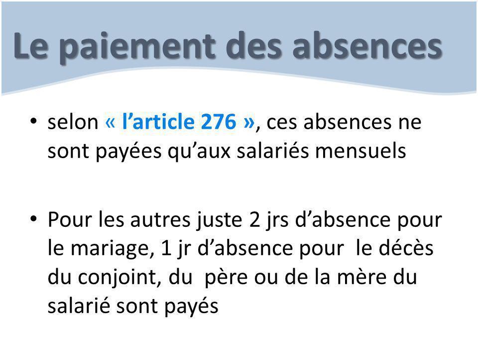 Le paiement des absences selon « l'article 276 », ces absences ne sont payées qu'aux salariés mensuels Pour les autres juste 2 jrs d'absence pour le mariage, 1 jr d'absence pour le décès du conjoint, du père ou de la mère du salarié sont payés