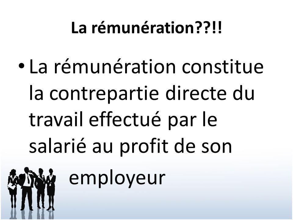La rémunération??!! La rémunération constitue la contrepartie directe du travail effectué par le salarié au profit de son employeur