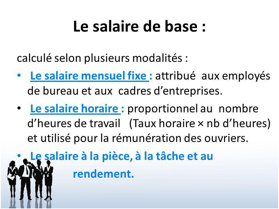 Le salaire de base : calculé selon plusieurs modalités : Le salaire mensuel fixe : attribué aux employés de bureau et aux cadres d'entreprises. Le sal