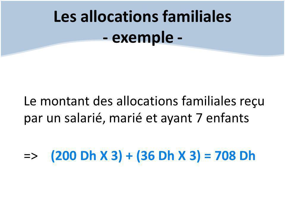 Les allocations familiales - exemple - Le montant des allocations familiales reçu par un salarié, marié et ayant 7 enfants => (200 Dh X 3) + (36 Dh X 3) = 708 Dh