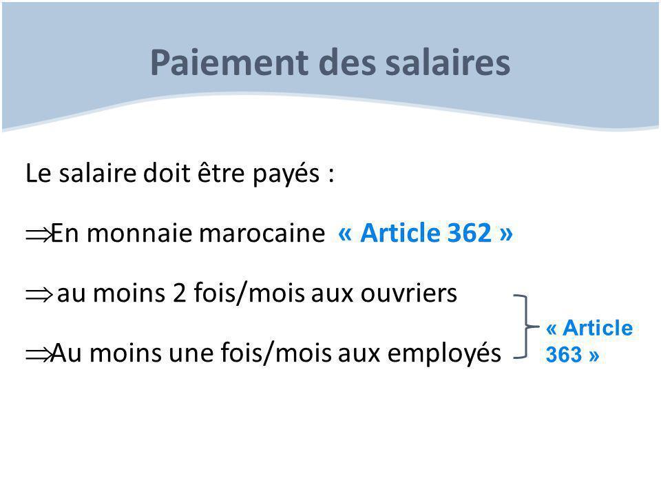 Paiement des salaires Le salaire doit être payés :  En monnaie marocaine « Article 362 »  au moins 2 fois/mois aux ouvriers  Au moins une fois/mois aux employés « Article 363 »