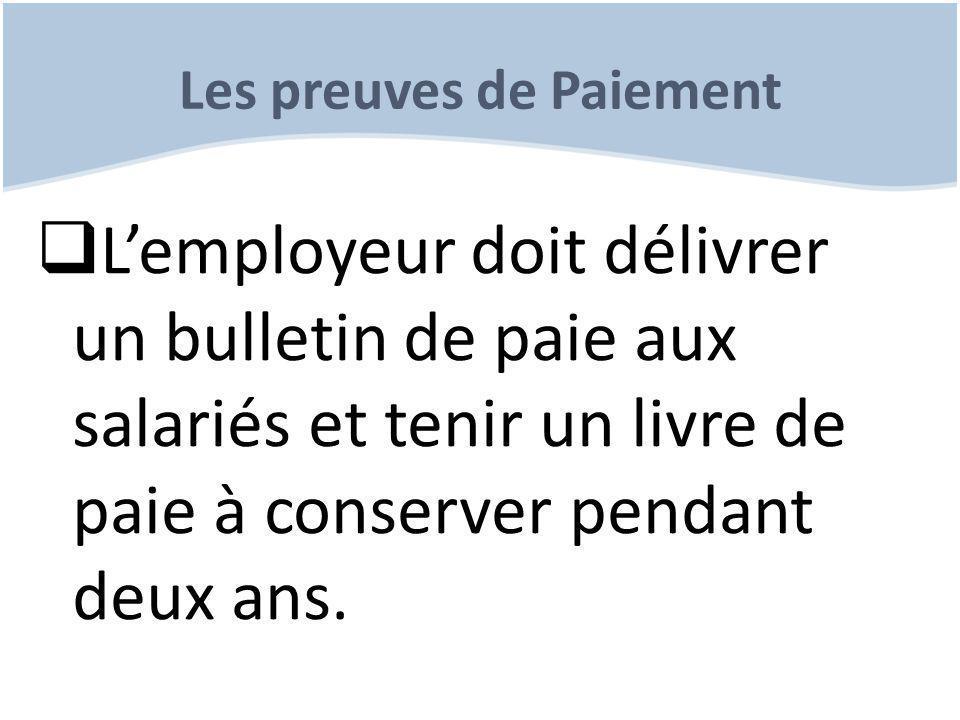Les preuves de Paiement  L'employeur doit délivrer un bulletin de paie aux salariés et tenir un livre de paie à conserver pendant deux ans.