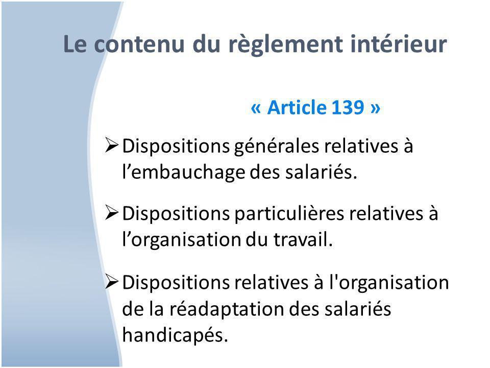 Le contenu du règlement intérieur « Article 139 »  Dispositions générales relatives à l'embauchage des salariés.  Dispositions particulières relativ
