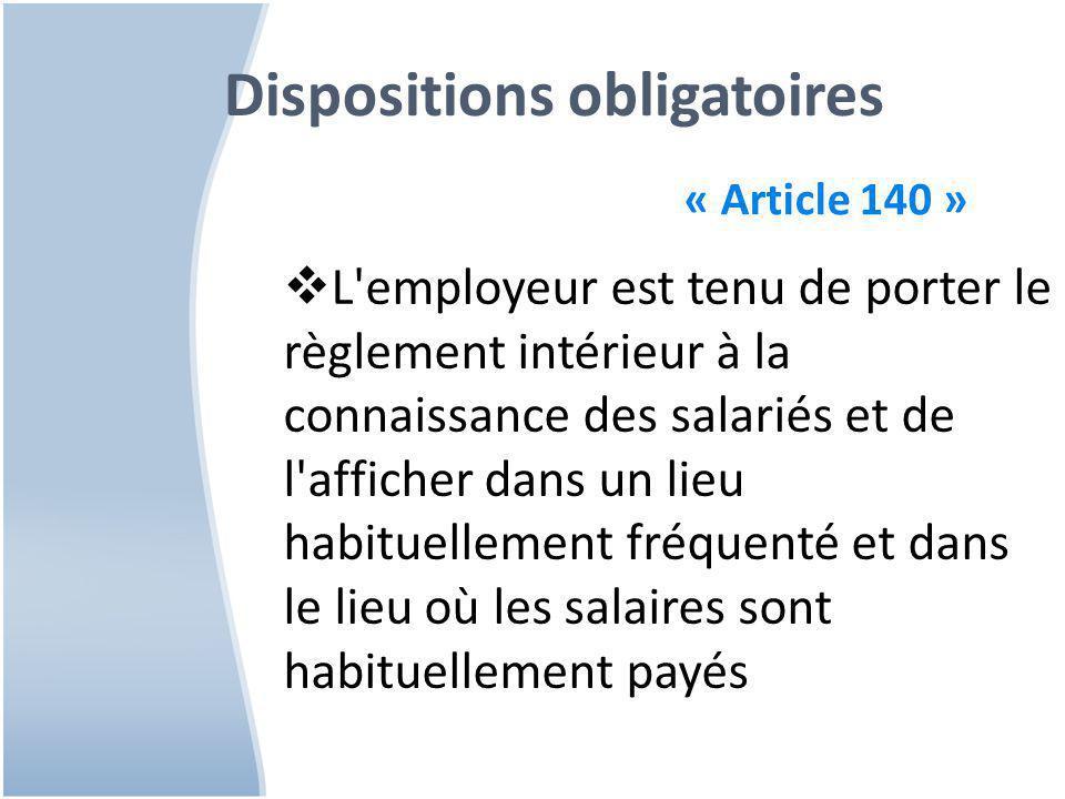 Dispositions obligatoires « Article 140 »  L employeur est tenu de porter le règlement intérieur à la connaissance des salariés et de l afficher dans un lieu habituellement fréquenté et dans le lieu où les salaires sont habituellement payés