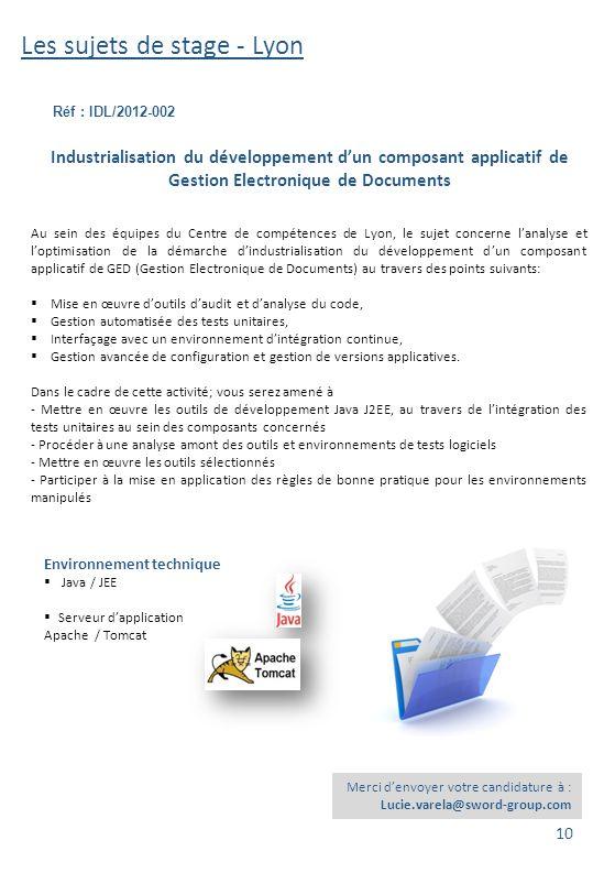 Les sujets de stage - Lyon Réf : IDL/2012-002 Environnement technique  Java / JEE  Serveur d'application Apache / Tomcat Industrialisation du dévelo