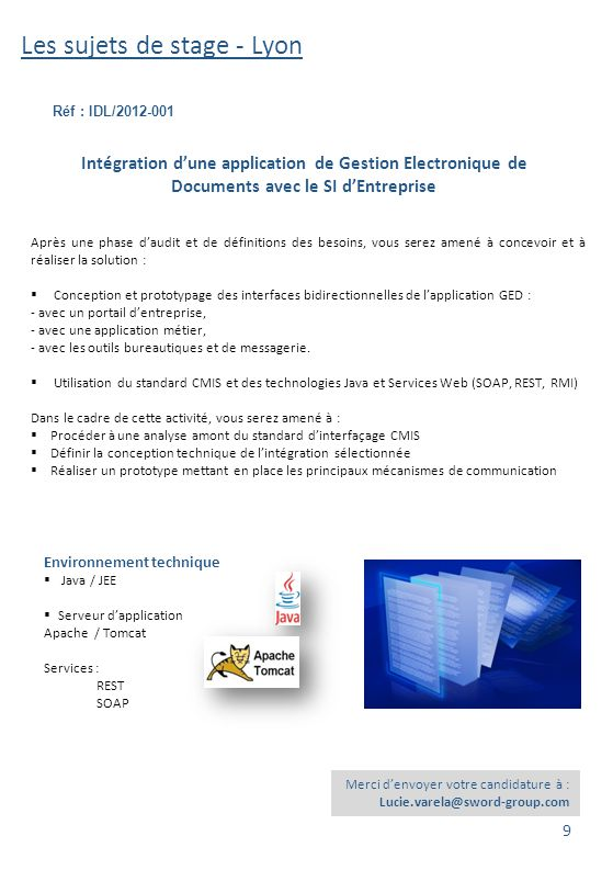 Les sujets de stage - Lyon Réf : IDL/2012-002 Environnement technique  Java / JEE  Serveur d'application Apache / Tomcat Industrialisation du développement d'un composant applicatif de Gestion Electronique de Documents Au sein des équipes du Centre de compétences de Lyon, le sujet concerne l'analyse et l'optimisation de la démarche d'industrialisation du développement d'un composant applicatif de GED (Gestion Electronique de Documents) au travers des points suivants:  Mise en œuvre d'outils d'audit et d'analyse du code,  Gestion automatisée des tests unitaires,  Interfaçage avec un environnement d'intégration continue,  Gestion avancée de configuration et gestion de versions applicatives.