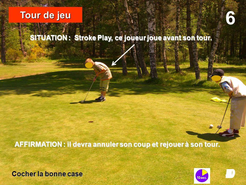 SITUATION : Stroke Play, ce joueur joue avant son tour. 6 I098765432I0 Tour de jeu Cocher la bonne case AFFIRMATION : il devra annuler son coup et rej