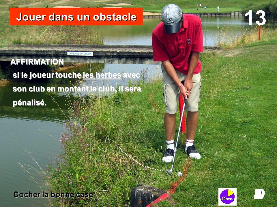 si le joueur touche les herbes avec son club en montant le club, il sera pénalisé. 13 I098765432I0 Jouer dans un obstacle AFFIRMATION Cocher la bonne