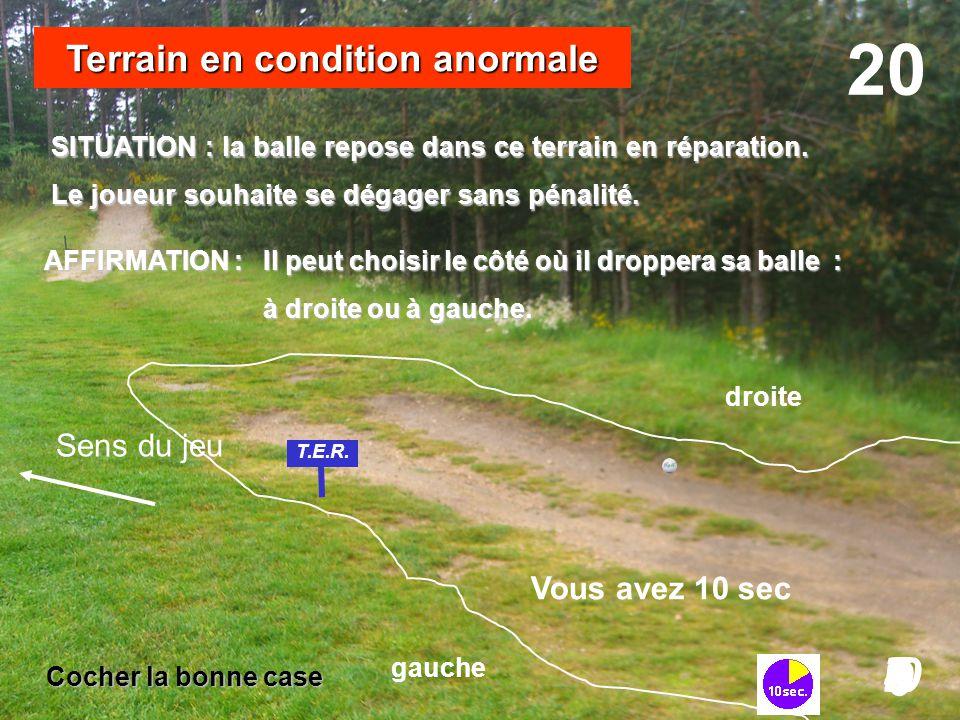 SITUATION : la balle repose dans ce terrain en réparation. Le joueur souhaite se dégager sans pénalité. droite 20 I098765432I 0 Vous avez 10 sec Terra