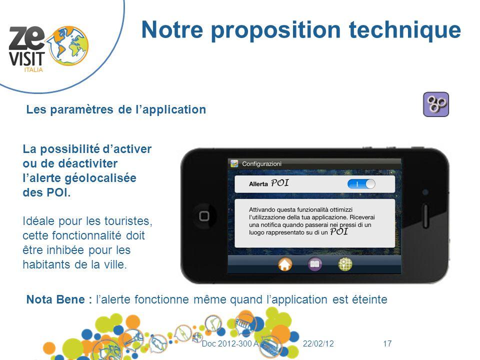 Notre proposition technique 22/02/12Doc 2012-300 A17 Les paramètres de l'application La possibilité d'activer ou de déactiviter l'alerte géolocalisée des POI.