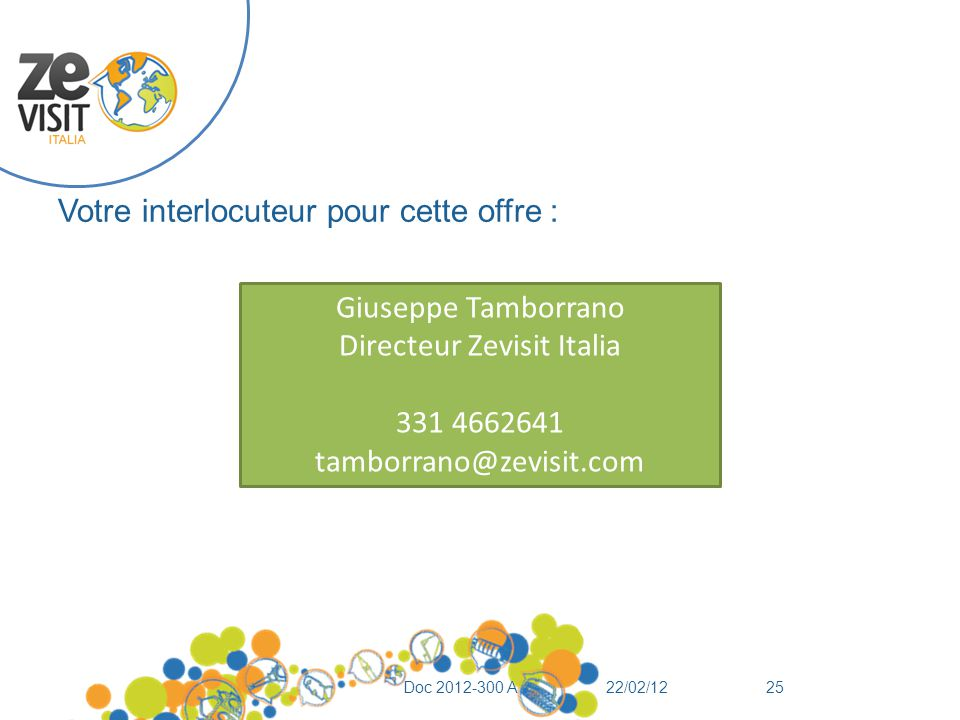 Votre interlocuteur pour cette offre : 22/02/12Doc 2012-300 A25 Giuseppe Tamborrano Directeur Zevisit Italia 331 4662641 tamborrano@zevisit.com