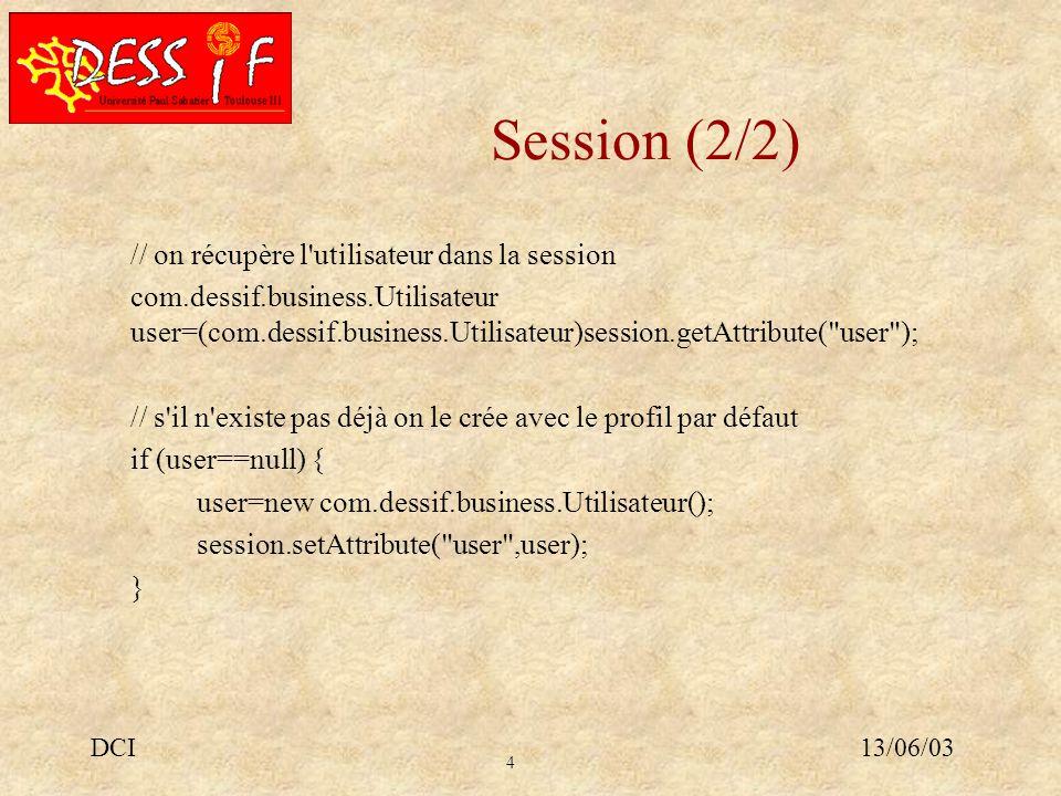 4 13/06/03DCI Session (2/2) // on récupère l utilisateur dans la session com.dessif.business.Utilisateur user=(com.dessif.business.Utilisateur)session.getAttribute( user ); // s il n existe pas déjà on le crée avec le profil par défaut if (user==null) { user=new com.dessif.business.Utilisateur(); session.setAttribute( user ,user); }