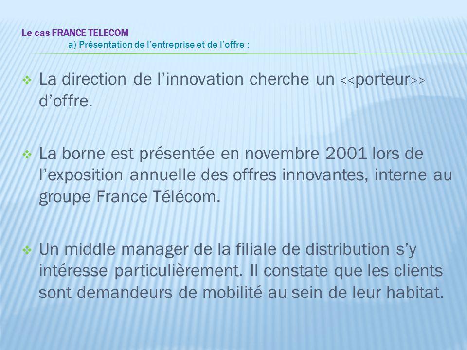 Le cas FRANCE TELECOM a) Présentation de l'entreprise et de l'offre :  La direction de l'innovation cherche un > d'offre.  La borne est présentée en
