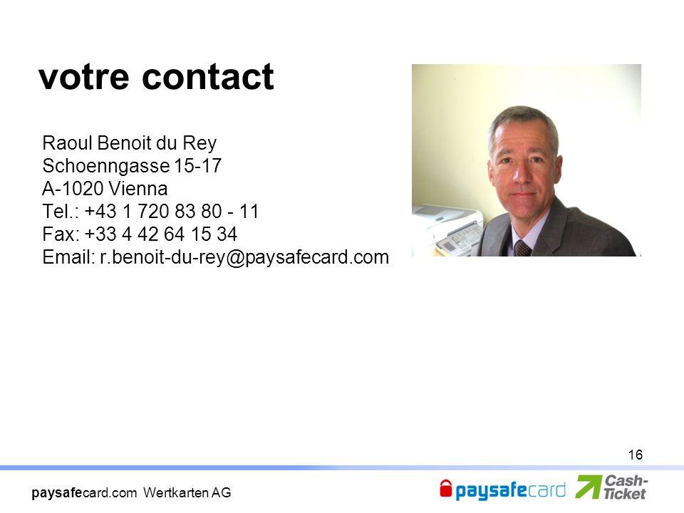 paysafecard.com Wertkarten AG votre contact Raoul Benoit du Rey Schoenngasse 15-17 A-1020 Vienna Tel.: +43 1 720 83 80 - 11 Fax: +33 4 42 64 15 34 Email: r.benoit-du-rey@paysafecard.com 16