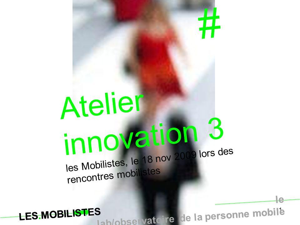 LES.MOBILISTES le lab/observatoire de la personne mobile 1 # Atelier innovation 3 les Mobilistes, le 18 nov 2009 lors des rencontres mobilistes LES.MO