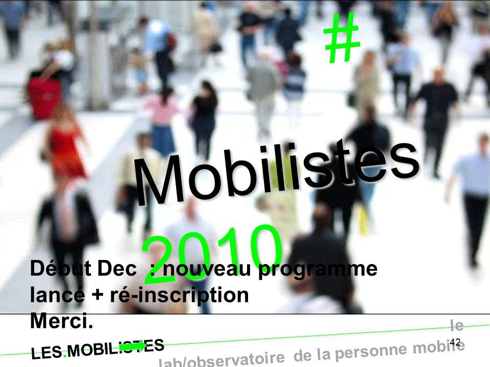 LES.MOBILISTES le lab/observatoire de la personne mobile 42 # Fin provisoire … Mobilistes 2010 Début Dec : nouveau programme lancé + ré-inscription Me