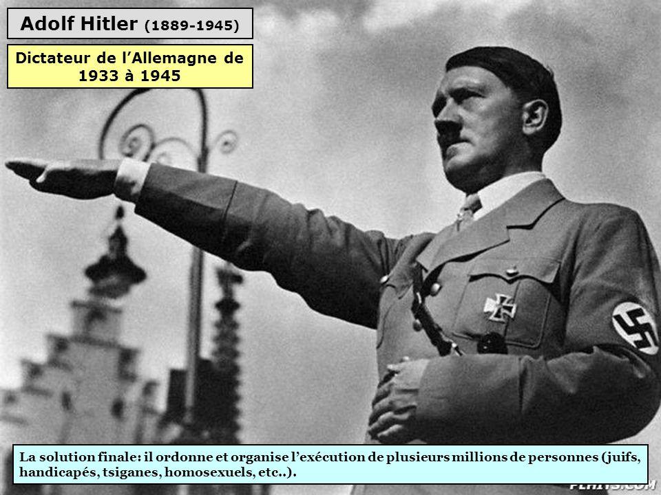 Adolf Hitler (1889-1945) La solution finale: il ordonne et organise l'exécution de plusieurs millions de personnes (juifs, handicapés, tsiganes, homosexuels, etc..).