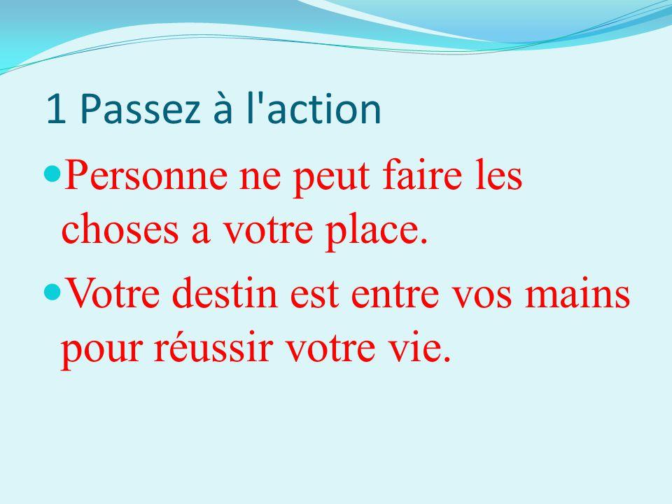 1 Passez à l'action Personne ne peut faire les choses a votre place. Votre destin est entre vos mains pour réussir votre vie.