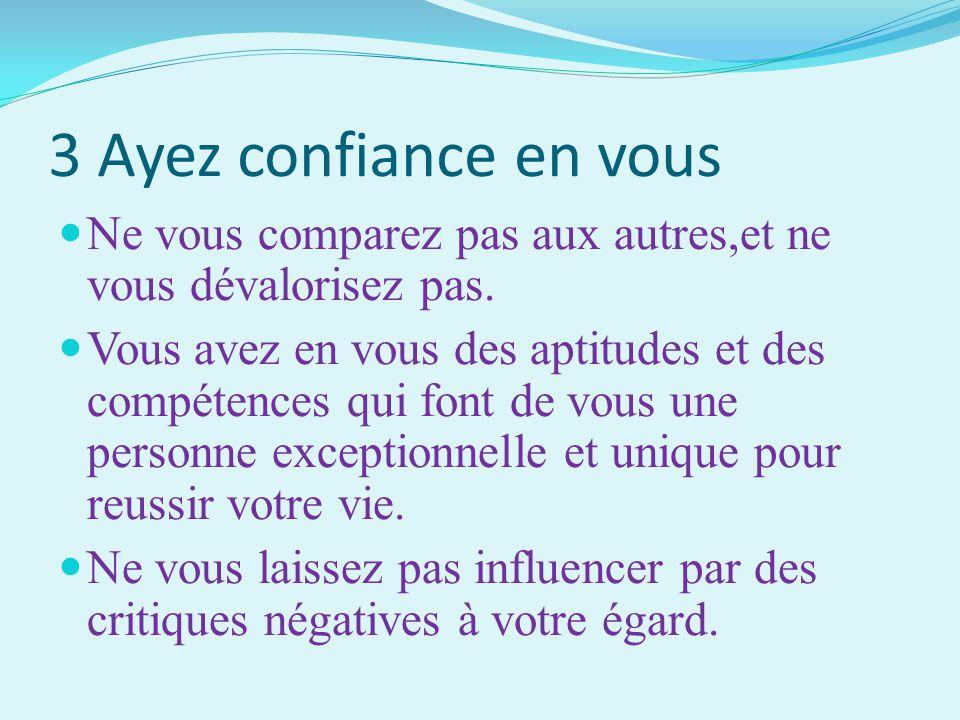 3 Ayez confiance en vous Ne vous comparez pas aux autres,et ne vous dévalorisez pas. Vous avez en vous des aptitudes et des compétences qui font de vo