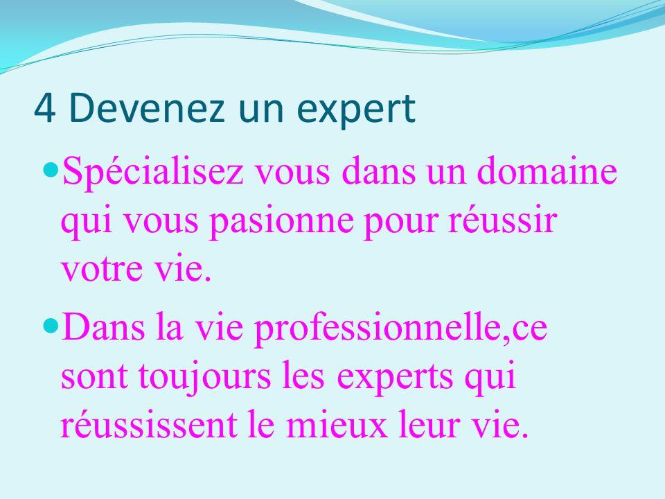 4 Devenez un expert Spécialisez vous dans un domaine qui vous pasionne pour réussir votre vie. Dans la vie professionnelle,ce sont toujours les expert