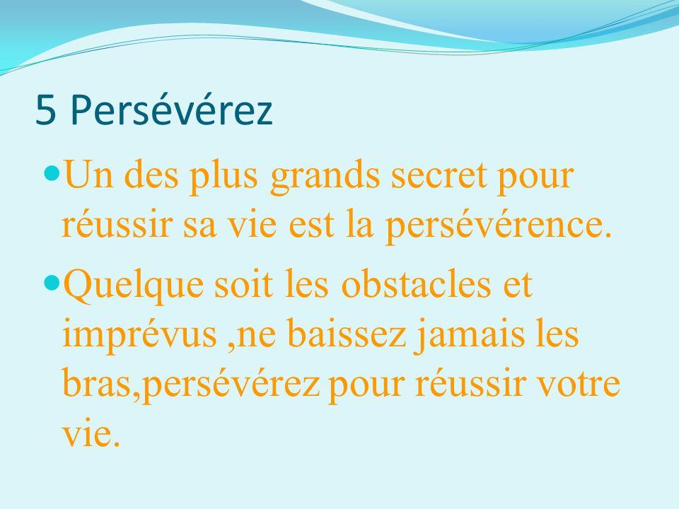5 Persévérez Un des plus grands secret pour réussir sa vie est la persévérence. Quelque soit les obstacles et imprévus,ne baissez jamais les bras,pers