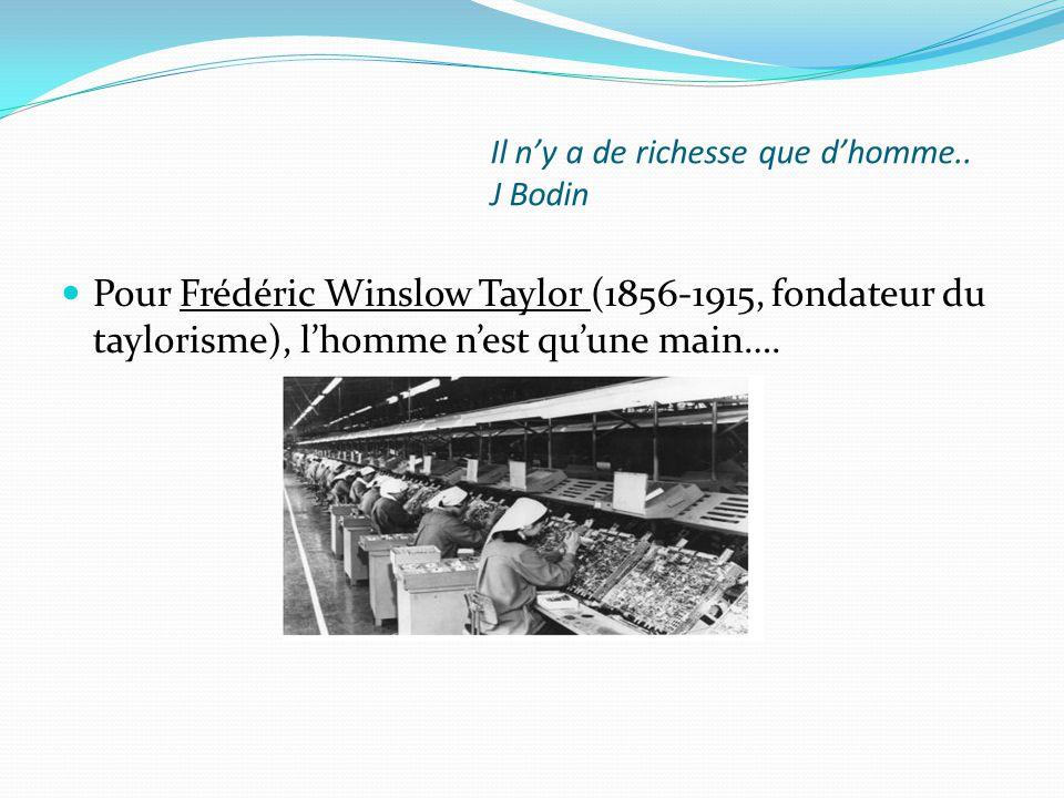 Il n'y a de richesse que d'homme.. J Bodin Pour Frédéric Winslow Taylor (1856-1915, fondateur du taylorisme), l'homme n'est qu'une main….