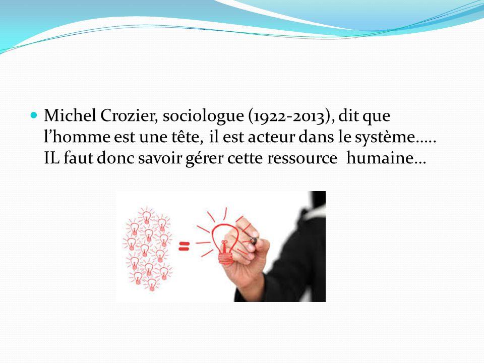 Michel Crozier, sociologue (1922-2013), dit que l'homme est une tête, il est acteur dans le système….. IL faut donc savoir gérer cette ressource humai