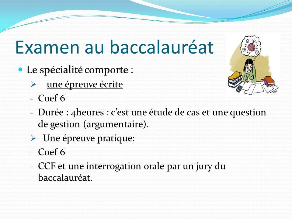 Examen au baccalauréat Le spécialité comporte :  une épreuve écrite - Coef 6 - Durée : 4heures : c'est une étude de cas et une question de gestion (argumentaire).