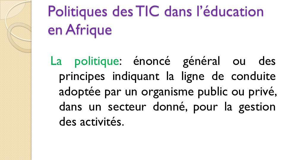 Politiques des TIC dans l'éducation en Afrique La politique: énoncé général ou des principes indiquant la ligne de conduite adoptée par un organisme p