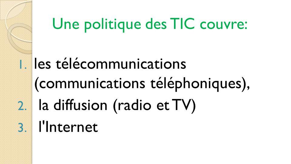 Une politique des TIC couvre: 1. les télécommunications (communications téléphoniques), 2. la diffusion (radio et TV) 3. l'Internet