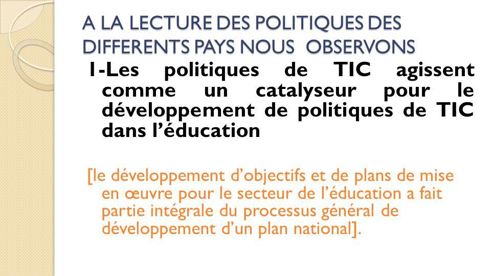 A LA LECTURE DES POLITIQUES DES DIFFERENTS PAYS NOUS OBSERVONS 1-Les politiques de TIC agissent comme un catalyseur pour le développement de politique