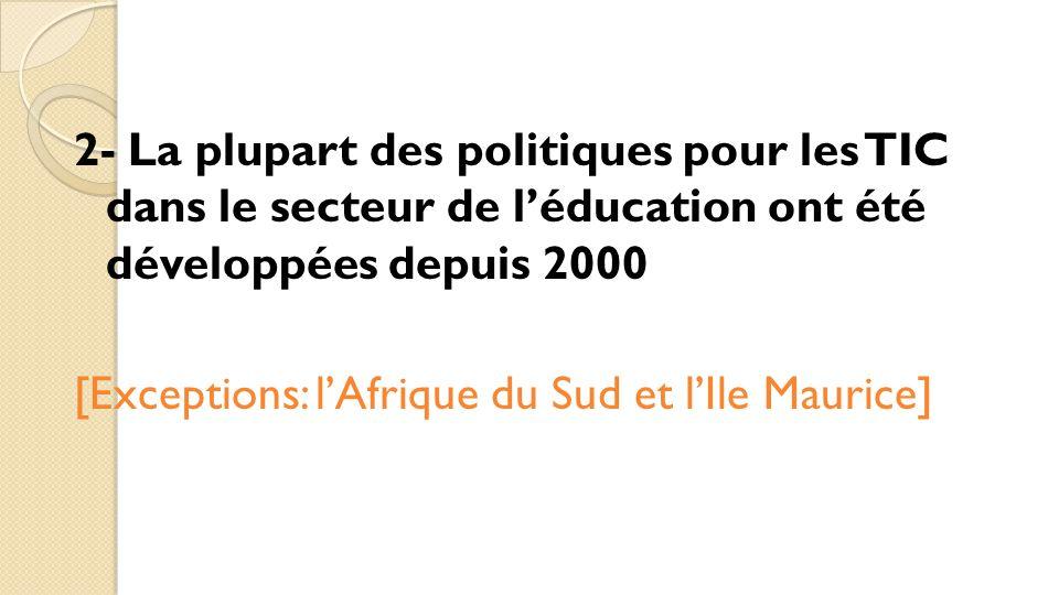 2- La plupart des politiques pour les TIC dans le secteur de l'éducation ont été développées depuis 2000 [Exceptions: l'Afrique du Sud et l'Ile Mauric