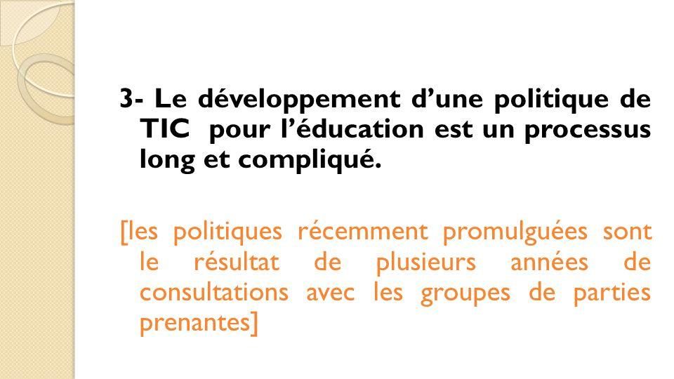 3- Le développement d'une politique de TIC pour l'éducation est un processus long et compliqué. [les politiques récemment promulguées sont le résultat