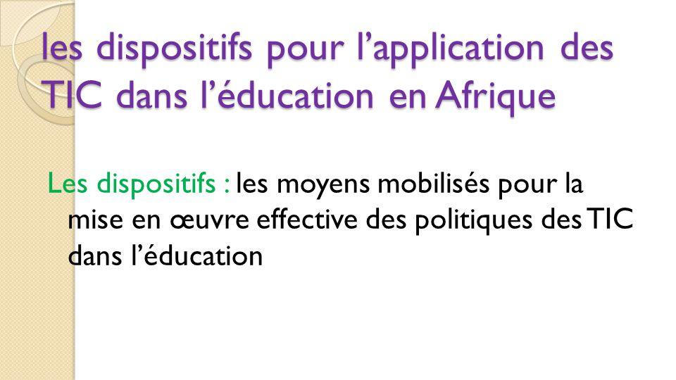 les dispositifs pour l'application des TIC dans l'éducation en Afrique Les dispositifs : les moyens mobilisés pour la mise en œuvre effective des poli