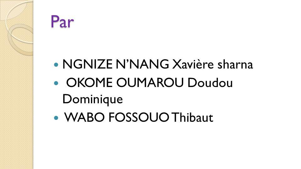 Par NGNIZE N'NANG Xavière sharna OKOME OUMAROU Doudou Dominique WABO FOSSOUO Thibaut