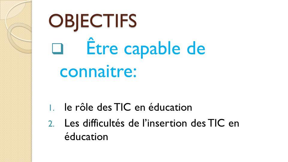 OBJECTIFS  Être capable de connaitre: 1. le rôle des TIC en éducation 2. Les difficultés de l'insertion des TIC en éducation