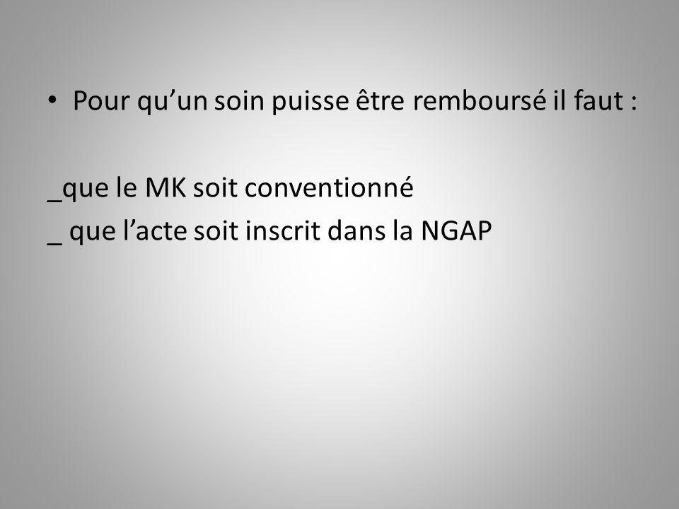Pour qu'un soin puisse être remboursé il faut : _que le MK soit conventionné _ que l'acte soit inscrit dans la NGAP