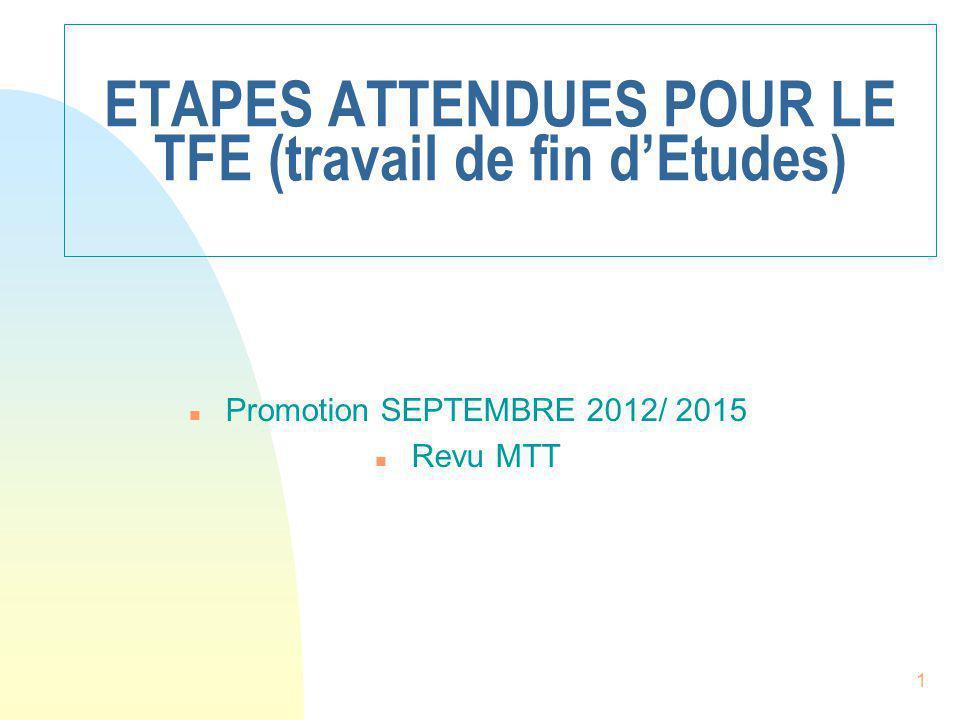 1 ETAPES ATTENDUES POUR LE TFE (travail de fin d'Etudes) n Promotion SEPTEMBRE 2012/ 2015 n Revu MTT