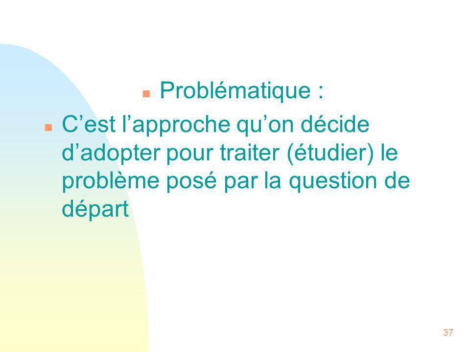 37 n Problématique : n C'est l'approche qu'on décide d'adopter pour traiter (étudier) le problème posé par la question de départ
