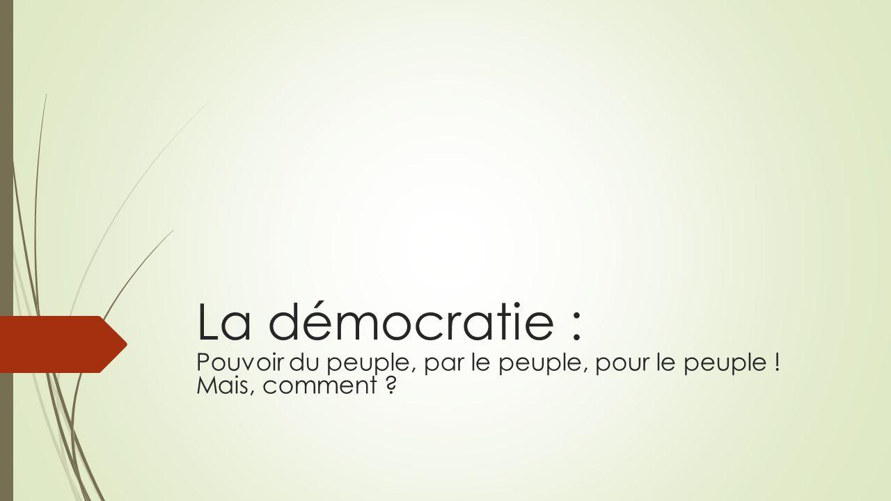 La démocratie : Pouvoir du peuple, par le peuple, pour le peuple ! Mais, comment ?