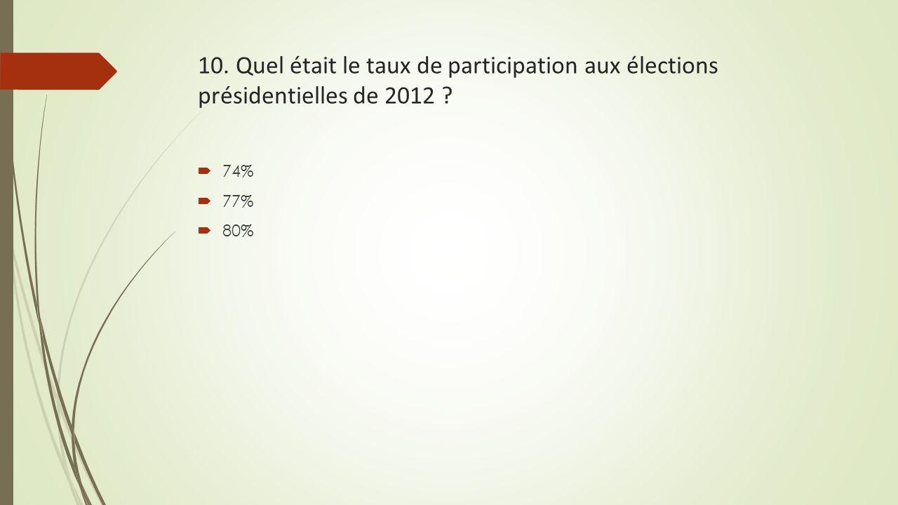 10. Quel était le taux de participation aux élections présidentielles de 2012 ?  74%  77%  80%