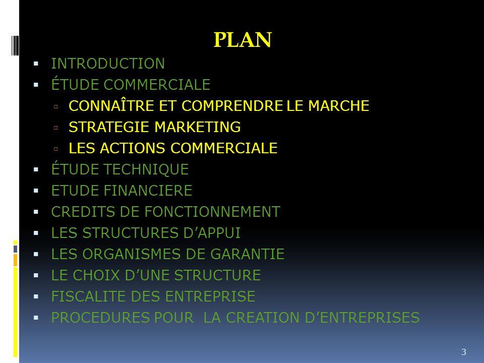 PLAN  INTRODUCTION  ÉTUDE COMMERCIALE  CONNAÎTRE ET COMPRENDRE LE MARCHE  STRATEGIE MARKETING  LES ACTIONS COMMERCIALE  ÉTUDE TECHNIQUE  ETUDE FINANCIERE  CREDITS DE FONCTIONNEMENT  LES STRUCTURES D'APPUI  LES ORGANISMES DE GARANTIE  LE CHOIX D'UNE STRUCTURE  FISCALITE DES ENTREPRISE  PROCEDURES POUR LA CREATION D'ENTREPRISES 3
