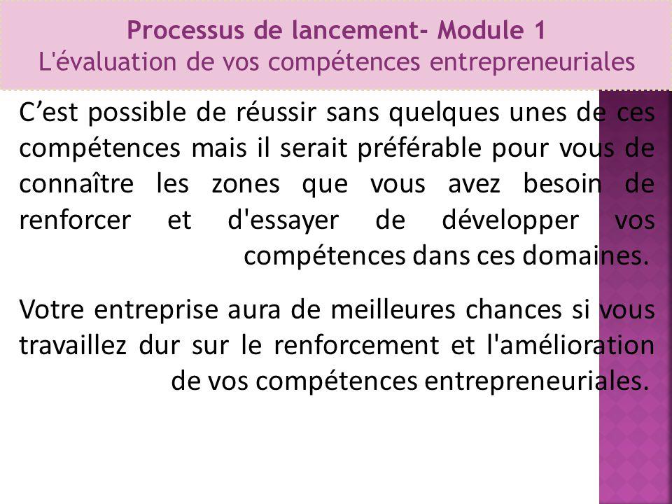Processus de lancement- Module 1 L'évaluation de vos compétences entrepreneuriales C'est possible de réussir sans quelques unes de ces compétences mai