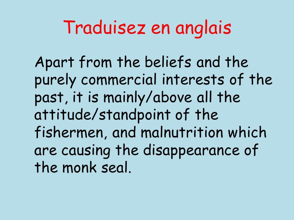 Traduisez en anglais Apart from the beliefs and the purely commercial interests of the past, it is mainly/above all the attitude/standpoint of the fishermen, and malnutrition which are causing the disappearance of the monk seal.