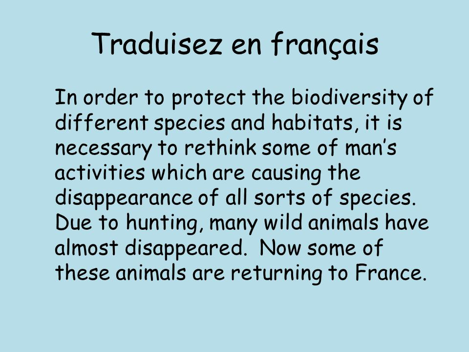 Traduisez en français In order to protect the biodiversity of different species and habitats, it is necessary to rethink some of man's activities whic
