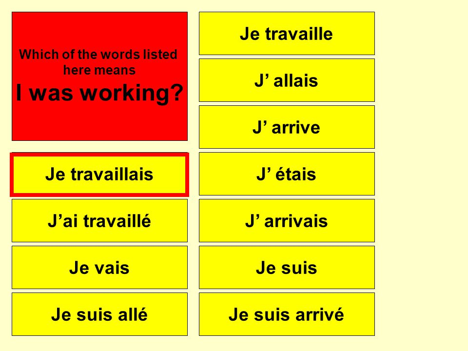 Je travaillais J'ai travaillé Je vais Je suis allé Je travaille J' arrive J' allais J' étais J' arrivais Je suis Je suis arrivé Which of the words listed here means I was working?