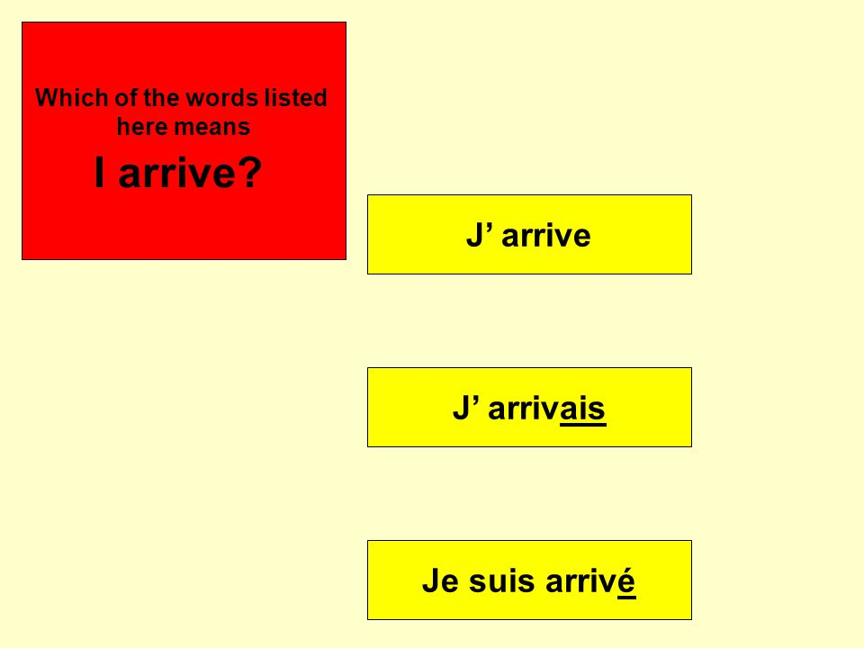 J' arrive J' arrivais Je suis arrivé Se puede Which of the words listed here means I arrive?