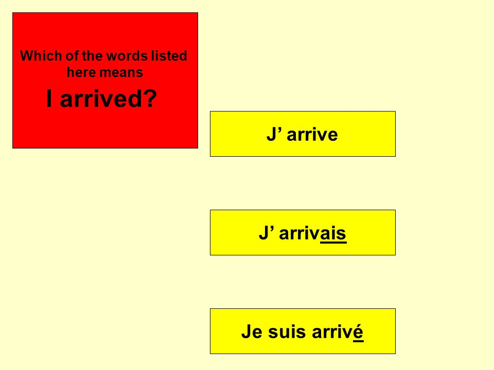 J' arrive J' arrivais Je suis arrivé Se puede Which of the words listed here means I arrived?