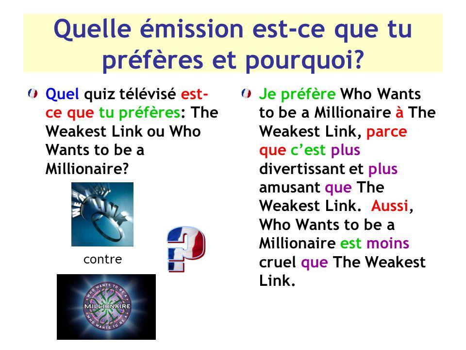Quelle émission est-ce que tu préfères et pourquoi? Quel quiz télévisé est- ce que tu préfères: The Weakest Link ou Who Wants to be a Millionaire? Je