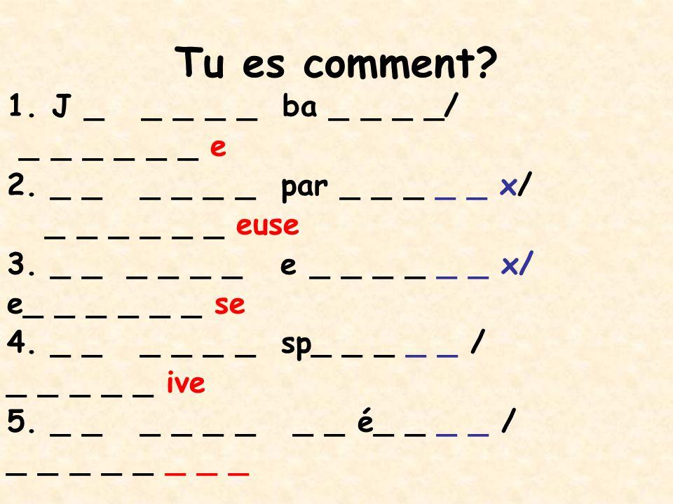 Tu es comment? 1.J _ _ _ _ _ ba _ _ _ _/ _ _ _ _ _ _ e 2. _ _ _ _ _ _ par _ _ _ _ _ x/ _ _ _ _ _ _ euse 3. _ _ _ _ _ _ e _ _ _ _ _ _ x/ e_ _ _ _ _ _ s